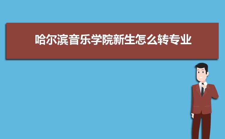 2021年哈尔滨音乐学院新生怎么转专业难不难,有什么条件要求