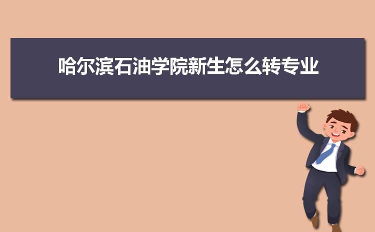 2021年哈尔滨石油学院新生怎么转专业难不难,有什么条件要求