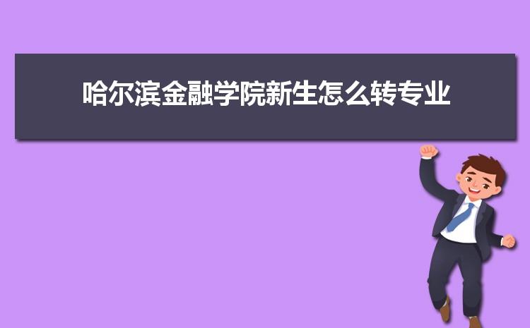 2021年哈尔滨金融学院新生怎么转专业难不难,有什么条件要求