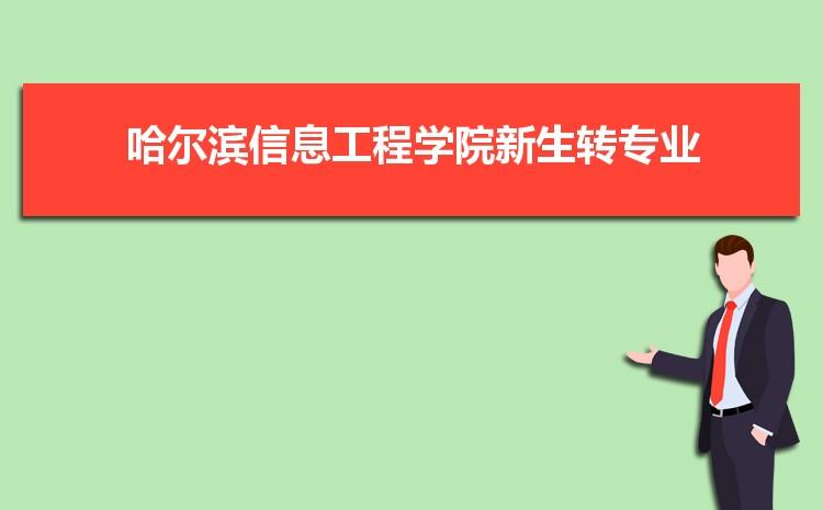 2021年哈尔滨信息工程学院新生怎么转专业难不难,有什么条件要求