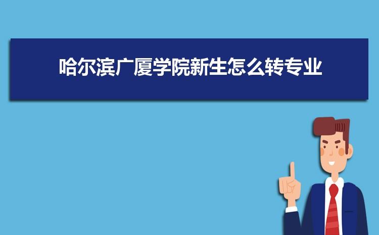 2021年哈尔滨广厦学院新生怎么转专业难不难,有什么条件要求