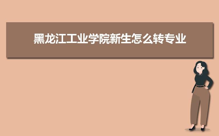 2021年黑龙江工业学院新生怎么转专业难不难,有什么条件要求
