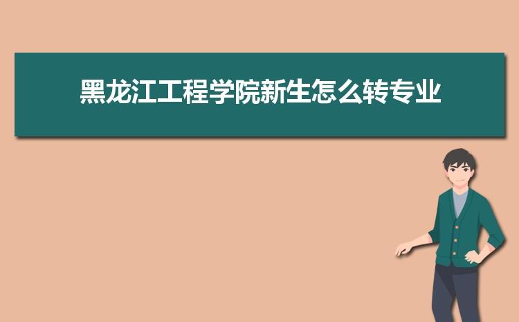 2021年黑龙江工程学院新生怎么转专业难不难,有什么条件要求