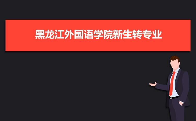 2021年黑龙江外国语学院新生怎么转专业难不难,有什么条件要求