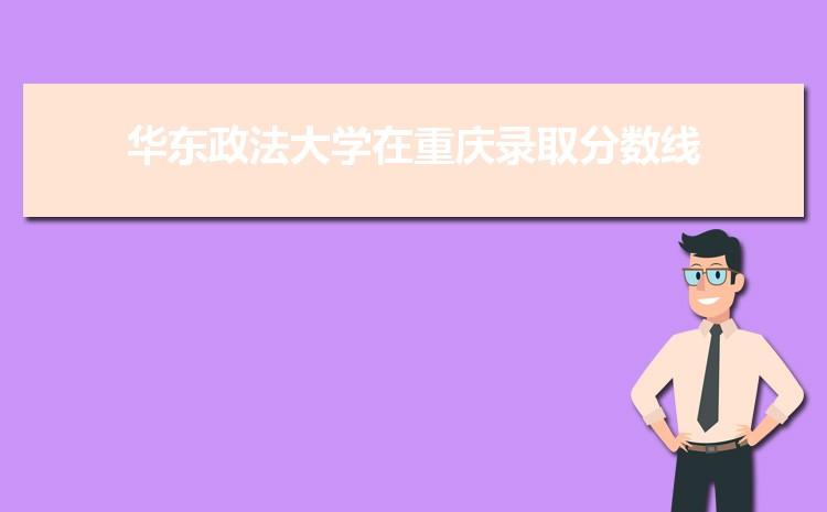 2021年华东政法大学在重庆录取分数线及招生人数多少,附历年录取分数线