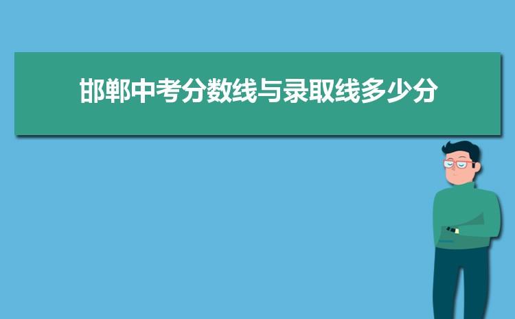 2021年邯郸中考分数线与录取线多少分,邯郸各高中中考录取分数线统计表