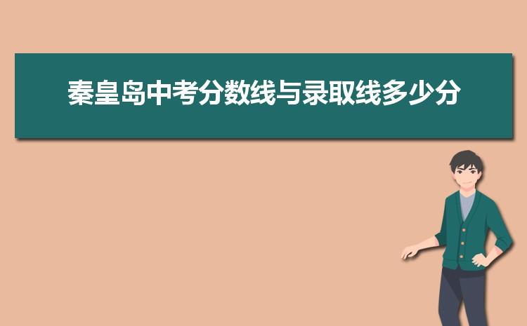 2021年秦皇岛中考分数线与录取线多少分,秦皇岛各高中中考录取分数线统计表