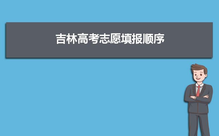 2021年吉林高考志愿填报顺序和填报流程步骤指南