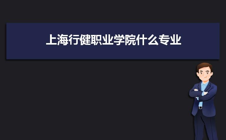 上海行健职业学院什么专业最好 附王牌特色重点专业名单