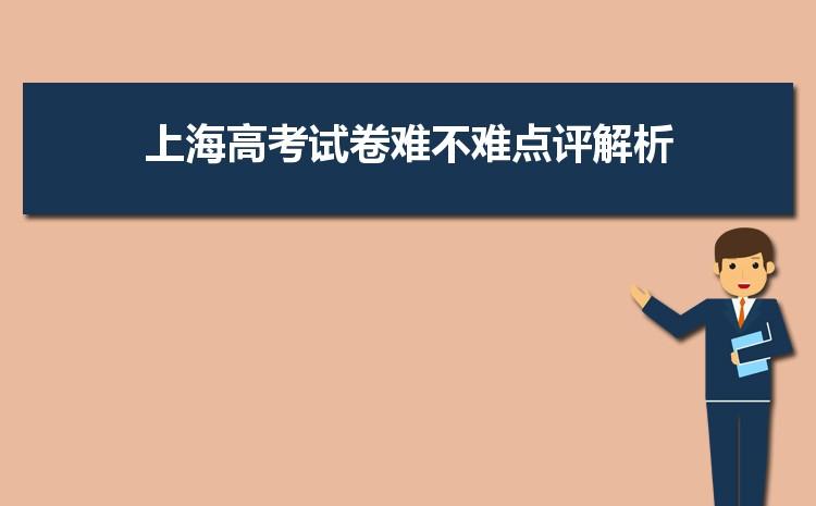 2021年上海高考试卷难不难点评解析,今年上海高考难度系数
