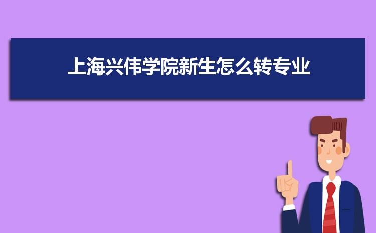 2021年上海兴伟学院新生怎么转专业难不难,有什么条件要求