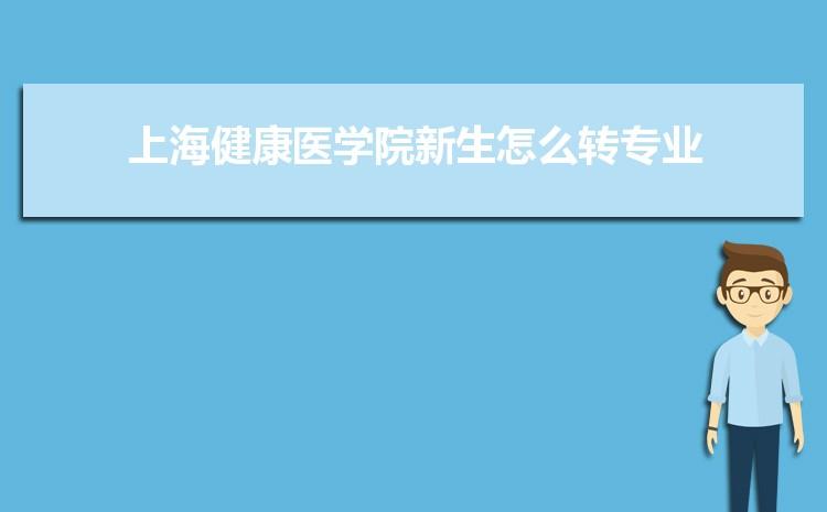 2021年上海健康医学院新生怎么转专业难不难,有什么条件要求