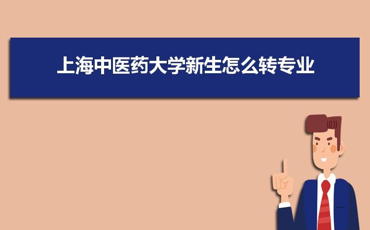 2021年上海中医药大学新生怎么转专业难不难,有什么条件要求