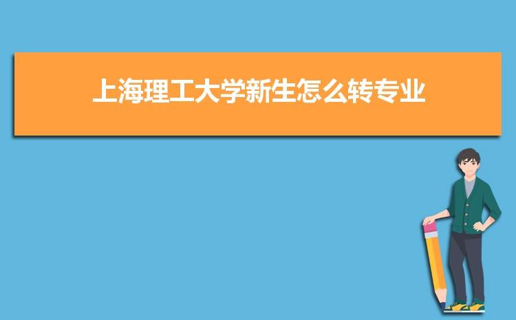 2021年上海理工大学新生怎么转专业难不难,有什么条件要求
