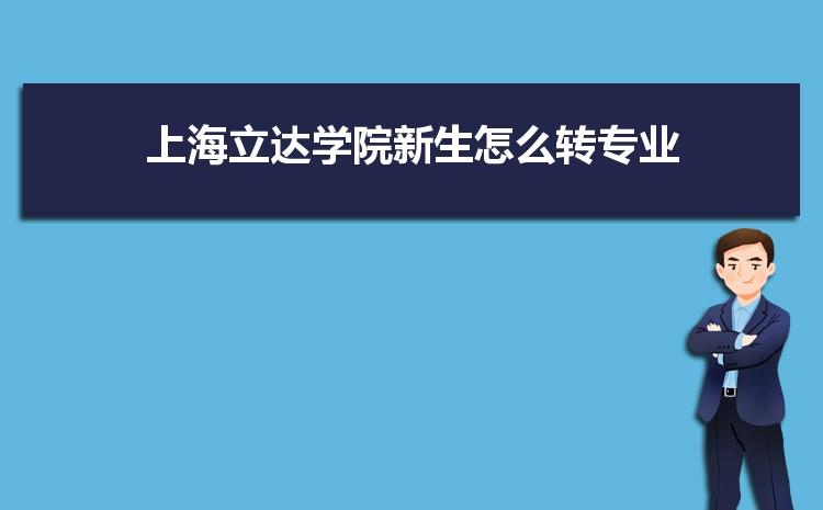 2021年上海立达学院新生怎么转专业难不难,有什么条件要求