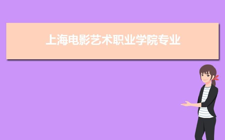 上海电影艺术职业学院什么专业最好 附王牌特色重点专业名单