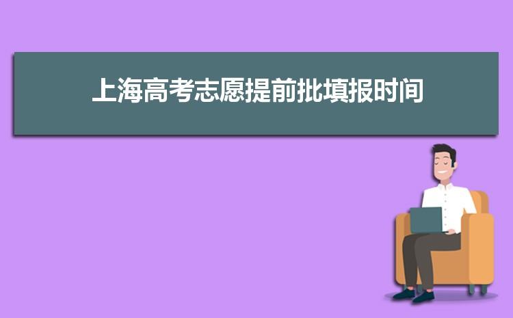 2021年上海高考志愿提前批填报时间及录取结果什么时候出来,何时能查询