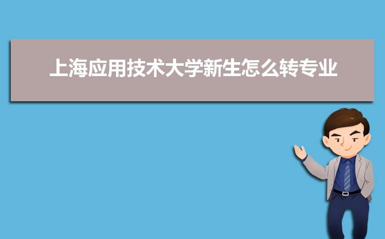 2021年上海应用技术大学新生怎么转专业难不难,有什么条件要求