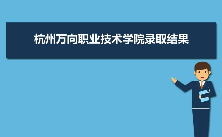 2021年杭州万向职业技术学院录取结果公布查询时间什么时候出来