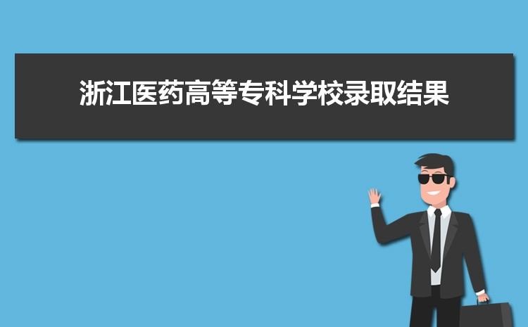 2021年浙江医药高等专科学校录取结果公布查询时间什么时候出来