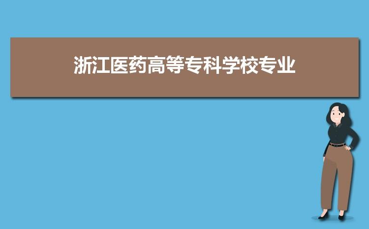 浙江医药高等专科学校什么专业最好 附王牌特色重点专业名单