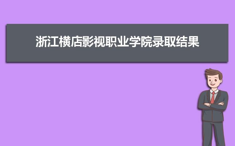 2021年浙江横店影视职业学院录取结果公布查询时间什么时候出来