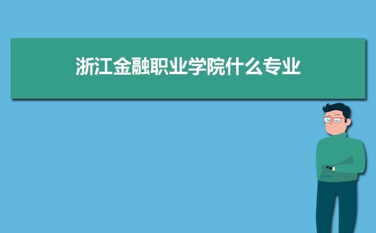 浙江金融职业学院什么专业最好 附王牌特色重点专业名单