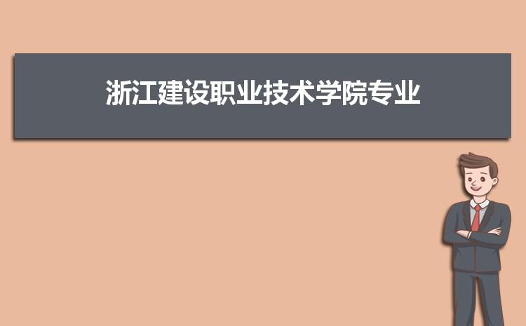 浙江建设职业技术学院什么专业最好 附王牌特色重点专业名单