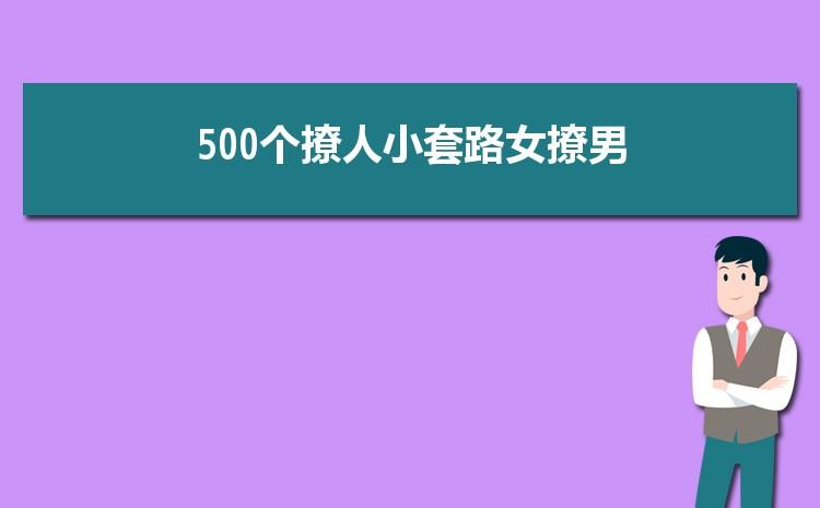 500��撩人小套路女撩男精�x三篇