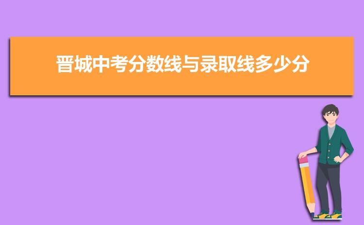 2021年晋城中考分数线与录取线多少分,晋城各高中中考录取分数线统计表